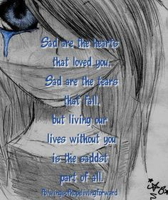 Sad are the hearts that loved you. Sad are the tears that fall. But living our lives without you is the saddest part of all.