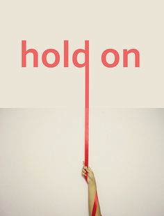 "My mom always said ""When you're at the end of your rope, tie a knot in it and hold on."""