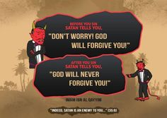 Before you sin, Satan tells you, 'don't worry! God will forgive you!'  After you sin, Satan tells you, 'God will never forgive you!'  ~ Imam Ibn Al Qayyim (rahimuhullah)  Allah says in the Quran: 'Indeed, Satan is an enemy to you...' [35:6].