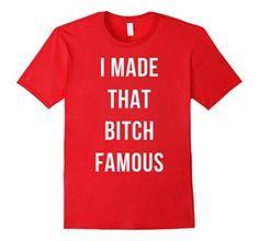 I Made That Bitch Famous T-Shirt, http://www.amazon.com/dp/B01BOEVPFE/ref=cm_sw_r_pi_awdm_ccEVwb02YW0HM