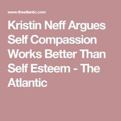 Kristin Neff Argues Self Compassion Works Better Than Self Esteem - The Atlantic