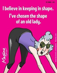 I believe in keeping shape. I've chosen the shape of an old lady