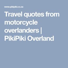 Travel quotes from motorcycle overlanders   PikiPiki Overland