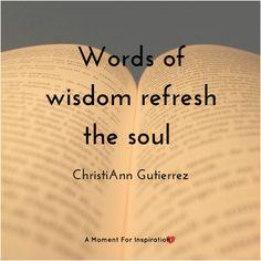 Words of wisdom refresh the soul  - ChristiAnn Gutierrez