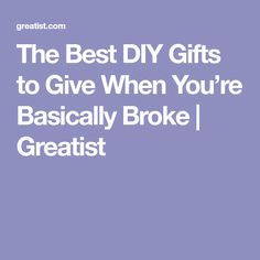 The Best DIY Gifts to Give When You're Basically Broke | Greatist