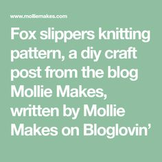 Fox slippers knitting pattern, a diy craft post from the blog Mollie Makes, written by Mollie Makes on Bloglovin'