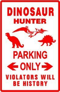 DINOSAUR HUNTER PARKING ONLY SIGN - Made of thick aluminum and tough vinyl lettering and graphics. This sign is 12 in. wide and 18 in. tall - the same size as official signs. This is a novelty sign made like an official sign. Can be used outdoors or displayed indoors. Comes with two holes pre-punched for easy mounting, corners are rounded. $21.95 - Shop www.DinosaurToysSuperstore.com