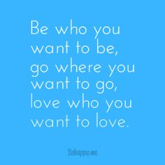 Be who you want to be go where you want to go, love who you want to love.