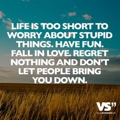 Life is too short to worry about stupid things.Have fun. Fall in love. Regret nothing and don't let people bring you down.