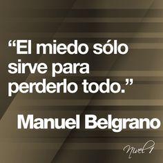 El miedo sólo sirve para perderlo todo. Manuel Belgrano
