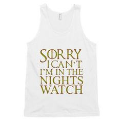 Every bodies talking about Sorry I Can't I'm... Have you seen it yet? http://mortalthreads.com/products/sorry-i-cant-im-in-the-nights-watch-mens-tank