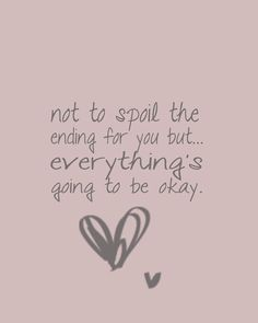Not to spoil the ending for you but..everything's going to be okay :)