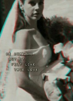 he hurt me butI felt like true love lana del rey