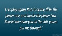 Relationship Player Quotes | again. But this time, Ill be the player one, and you be the player ...