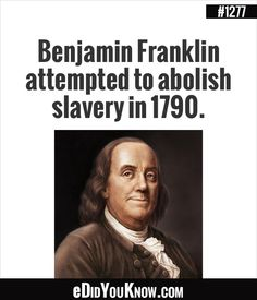eDidYouKnow.com ►  Benjamin Franklin attempted to abolish slavery in 1790.