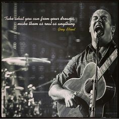 Take what you can from your dreams, make them as real as anything ~ Grey Street ~ DMB ~ Dave Matthews Band