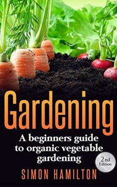 Gardening: Gardening For Beginners: A beginners guide to organic vegetable gardening, beginners gardening (Gardening, Organic Gardening, Vegetables, marajuana, Permaculture)