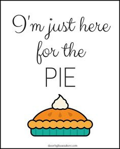 """I'm Just Here for the Pie"" Free Thanksgiving Printable- Funny and true! A free and easy way to decorate your home for Thanksgiving. 