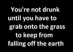 Not drunk enough until you grab the grass from falling off the earth.