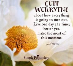 Live one day at a time Quit worrying about how everything is going to turn out. Live one day at a time; better yet, make the most of this moment. Q Joel Osteen Great Quotes, Me Quotes, Funny Quotes, Inspirational Quotes, Random Quotes, Truth Quotes, Uplifting Quotes, Quotable Quotes, Daily Quotes