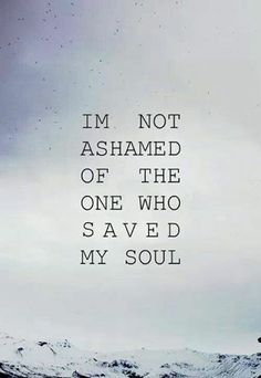 I'm not ashamed of the one who saved my soul!