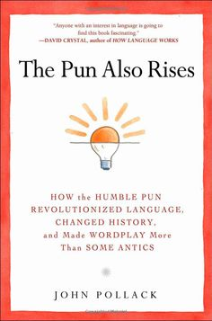 The Pun Also Rises: How the Humble Pun Revolutionized Language, Changed History, and Made Wordplay More Than Some Antics by John Pollack #Books #Humor #Puns
