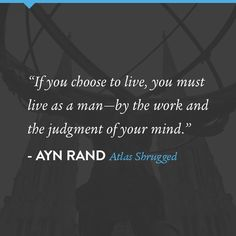 """""""If you choose to live, you must live as a man-by the work and judgement of your mind"""" #AynRand #AtlasShrugged"""