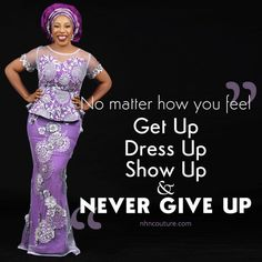 Get up, Show up, Dress up and NEVER GIVE UP