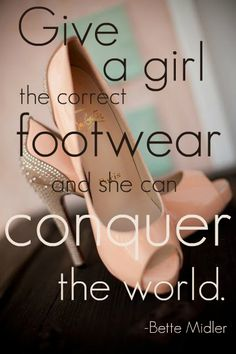 "Shoes Quotes - Happy Shoesday Tuesday ""Give a girl the correct footwear and she can conquer the world."" -Bette Midler"