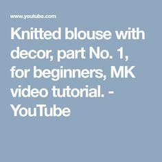 Knitted blouse with decor, part No. 1, for beginners, MK video tutorial. - YouTube