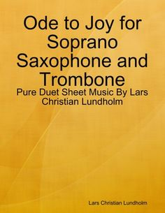 Buy Ode to Joy for Soprano Saxophone and Trombone - Pure Duet Sheet Music By Lars Christian Lundholm by  Lars Christian Lundholm and Read this Book on Kobo's Free Apps. Discover Kobo's Vast Collection of Ebooks and Audiobooks Today - Over 4 Million Titles!