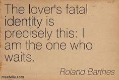 """I am the one who waits"" -Ronald Barthes"