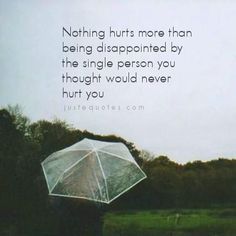 """Nothing hurts more than being disappointed by the single person you thought would never hurt you."""