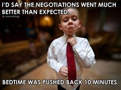 Reminds me of my son when he was little...he'd try to negotiate everything in his favor...lol