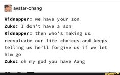 & avatar-chang Kidnapper: we have your son Zuko: I don't have a son Kidnapper: then who's making us reevaluate our life choices and keeps telling us he'll forgive us if we let him go Zuko: oh my god you have Aang - iFunny :) Avatar The Last Airbender Funny, The Last Avatar, Avatar Funny, Avatar Airbender, Avatar Aang, Zuko And Katara, Dislike, Atla Memes, Mejores Series Tv