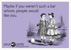 Bar whore....Lmfao that's where they all took you home from!
