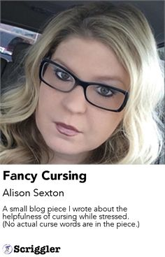 Fancy Cursing by Alison Sexton https://scriggler.com/detailPost/story/56066 A small blog piece I wrote about the helpfulness of cursing while stressed. (No actual curse words are in the piece.)