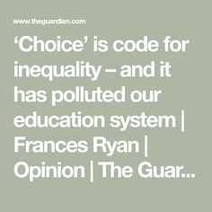 'Choice' is code for inequality – and it has polluted our education system   Frances Ryan   Opinion   The Guardian