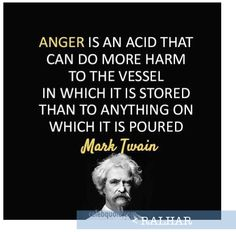 Anger is an acid that can do more harm to the vessel in which it is stored that to anything on which it is poured. ~Mark Twain