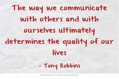 The way we communicate with others and with ourselves ultimately determines the quality of our lives