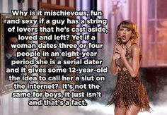 On double standards. | 18 Times Taylor Swift Was Right About Everything In 2014 Or he's called a player but girls still want to be with him, which is frankly just as bad