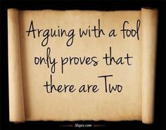 Arguing with a fool only proves there are two