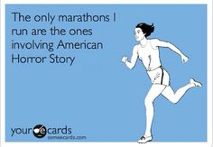 The only marathons I run are the ones involving American Horror Story.  #AHS