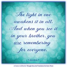 Click here to view this message online. The light in one awakens it in all. And when you see it in your brother, you are remembering for everyone. ...