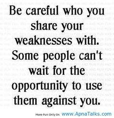 Fake people pretending to be your friend/lover.... they will hurt you just because THEY are unhappy.