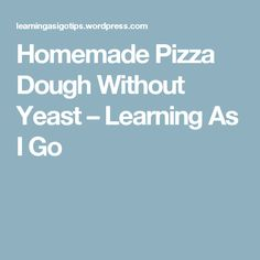 Homemade Pizza Dough Without Yeast – Learning As I Go