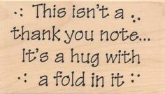 Nice sentiment idea: This Isn't a thank you note, it's a hug with a fold in it! Thank You Notes, Thank You Cards, Thank You For Dinner, Scrapbook Cards, Scrapbooking, Verses For Cards, Card Sayings, Thing 1, Creative Cards
