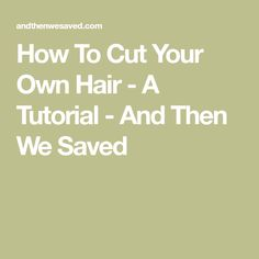 How To Cut Your Own Hair - A Tutorial - And Then We Saved