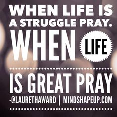 When life is a struggle pray. When life is GREAT pray. #praywithoutceasing