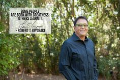 Some people are born with greatness.  Others learn it.  ~Robert Kiyosaki